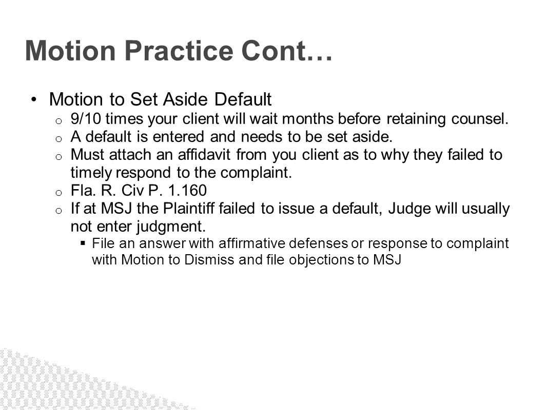 Motion to Set Aside Default o 9/10 times your client will wait months before retaining counsel. o A default is entered and needs to be set aside. o Mu