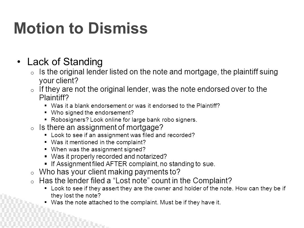 Lack of Standing o Is the original lender listed on the note and mortgage, the plaintiff suing your client? o If they are not the original lender, was