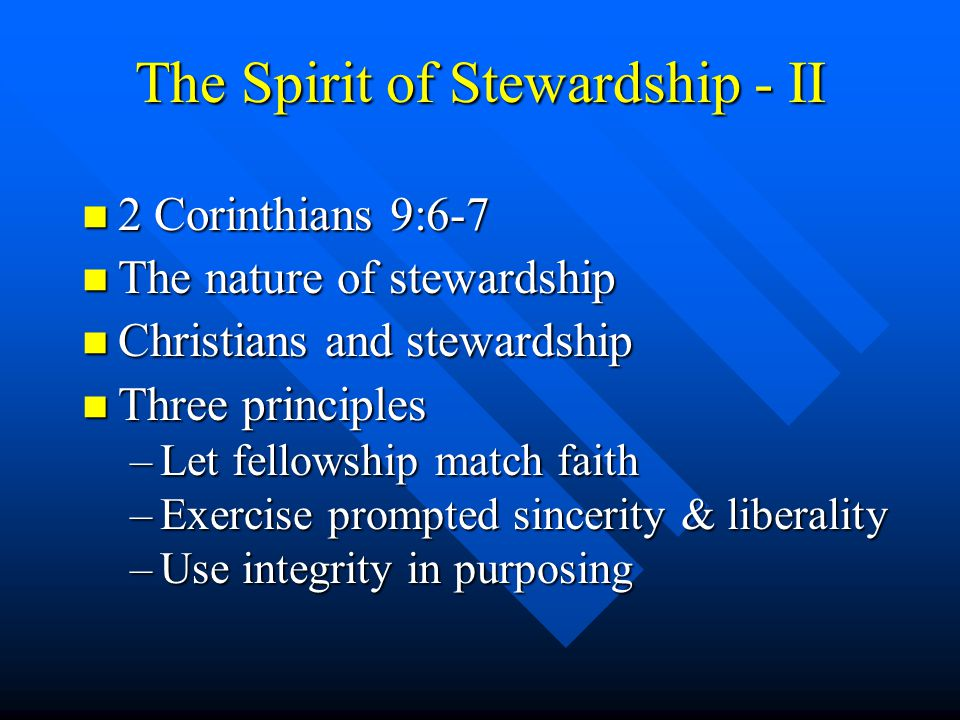 The Spirit of Stewardship - II n 2 Corinthians 9:6-7 n The nature of stewardship n Christians and stewardship n Three principles –Let fellowship match faith –Exercise prompted sincerity & liberality –Use integrity in purposing