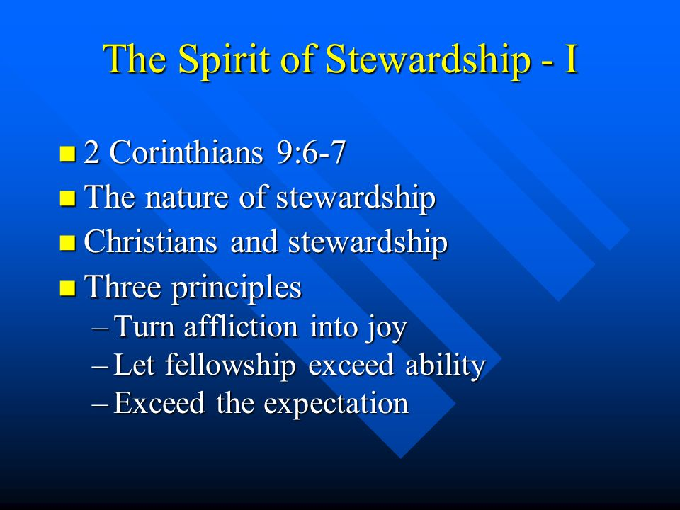 The Spirit of Stewardship - I n 2 Corinthians 9:6-7 n The nature of stewardship n Christians and stewardship n Three principles –Turn affliction into joy –Let fellowship exceed ability –Exceed the expectation