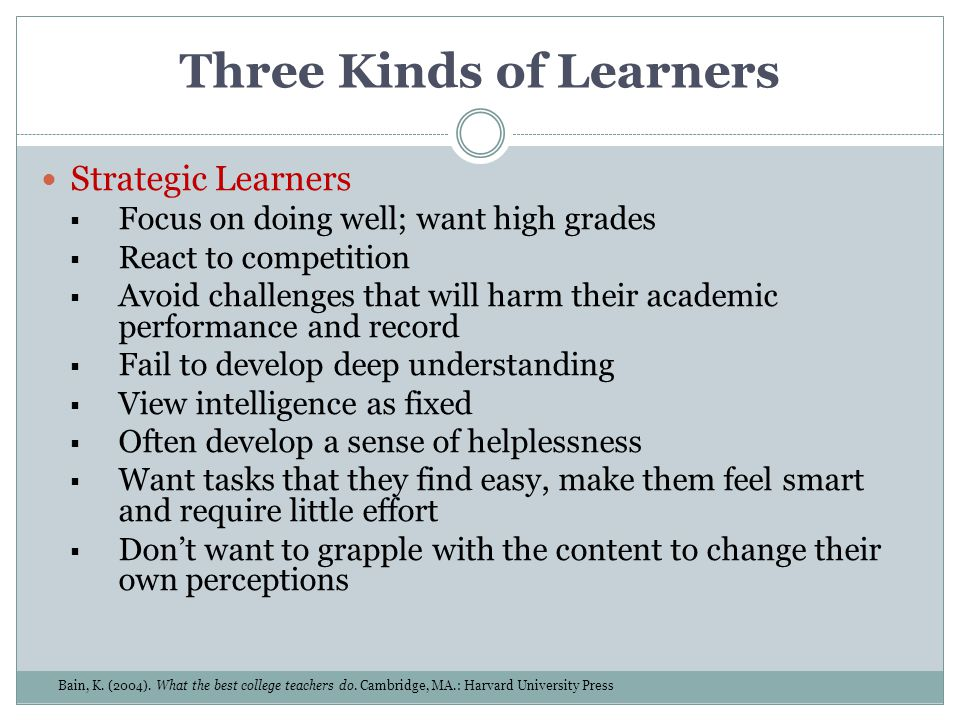 Three Kinds of Learners Strategic Learners Focus on doing well; want high grades React to competition Avoid challenges that will harm their academic p