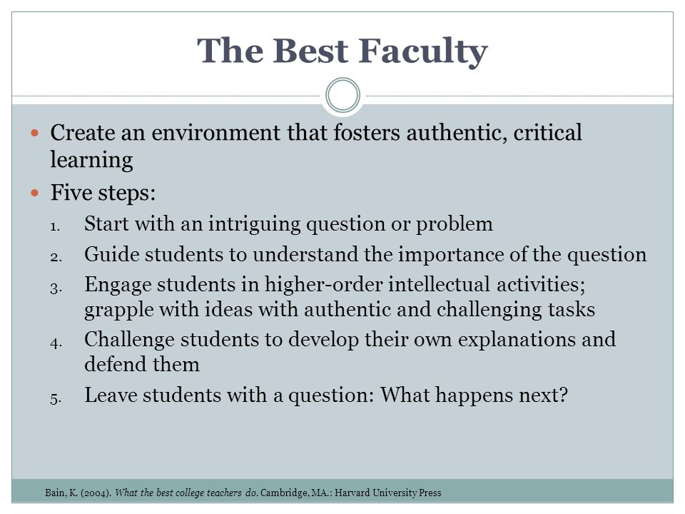 The Best Faculty Create an environment that fosters authentic, critical learning Five steps: 1. Start with an intriguing question or problem 2. Guide