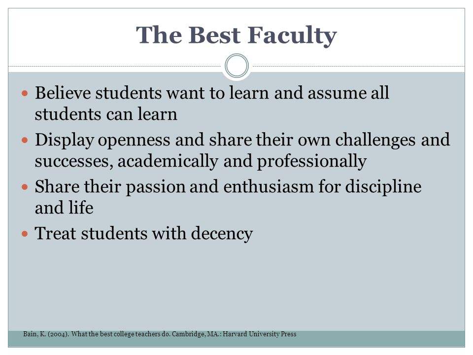 The Best Faculty Believe students want to learn and assume all students can learn Display openness and share their own challenges and successes, acade