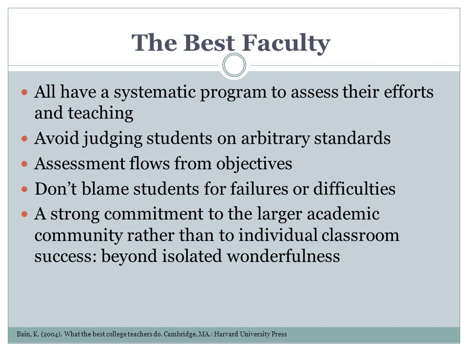 The Best Faculty All have a systematic program to assess their efforts and teaching Avoid judging students on arbitrary standards Assessment flows fro