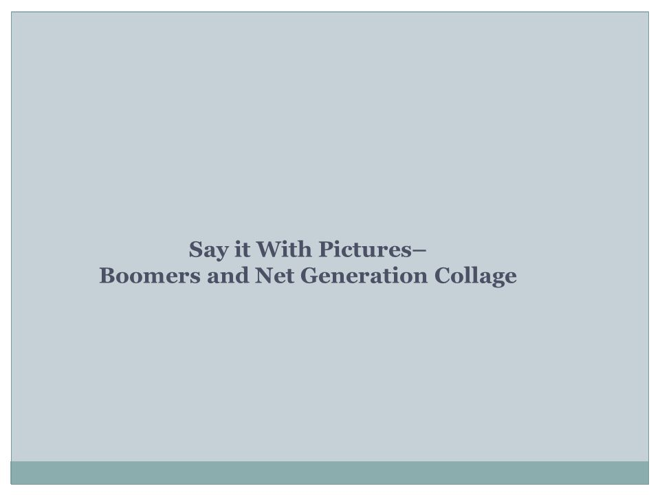 Say it With Pictures– Boomers and Net Generation Collage
