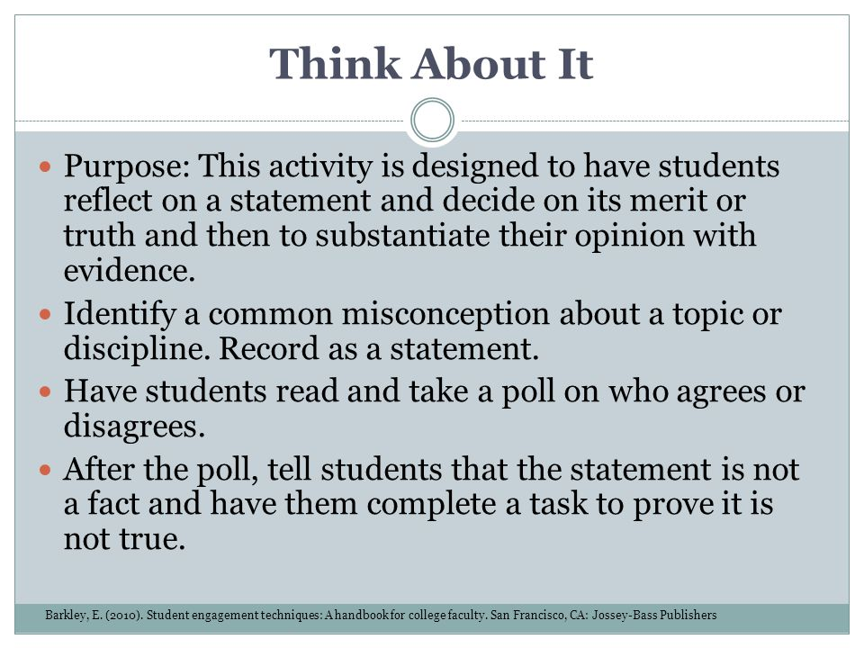 Think About It Purpose: This activity is designed to have students reflect on a statement and decide on its merit or truth and then to substantiate th