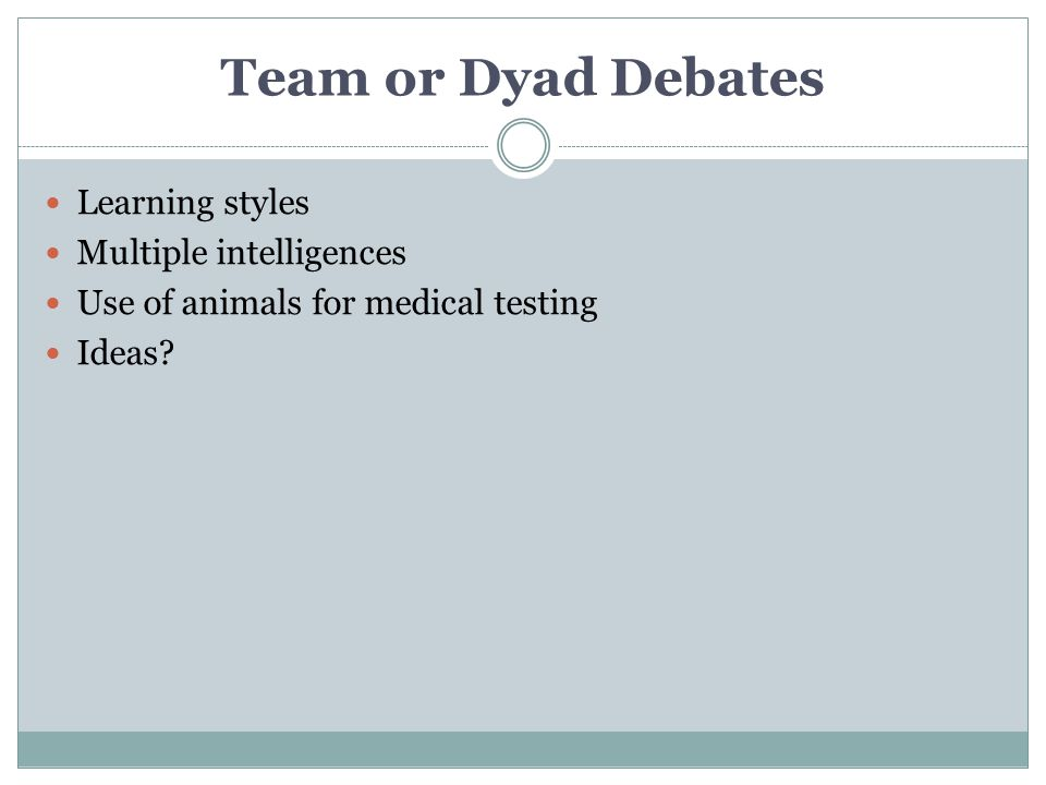Team or Dyad Debates Learning styles Multiple intelligences Use of animals for medical testing Ideas?