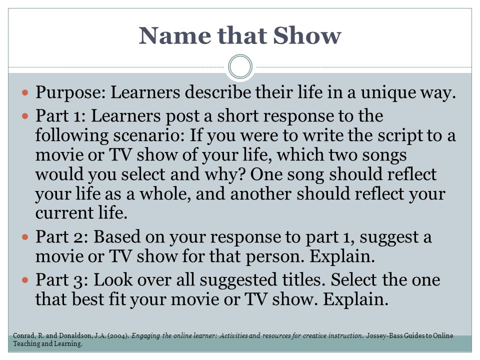 Name that Show Purpose: Learners describe their life in a unique way. Part 1: Learners post a short response to the following scenario: If you were to
