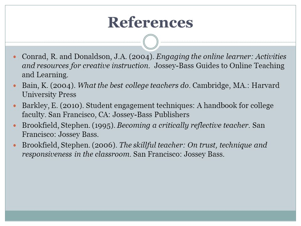 References Conrad, R. and Donaldson, J.A. (2004). Engaging the online learner: Activities and resources for creative instruction. Jossey-Bass Guides t
