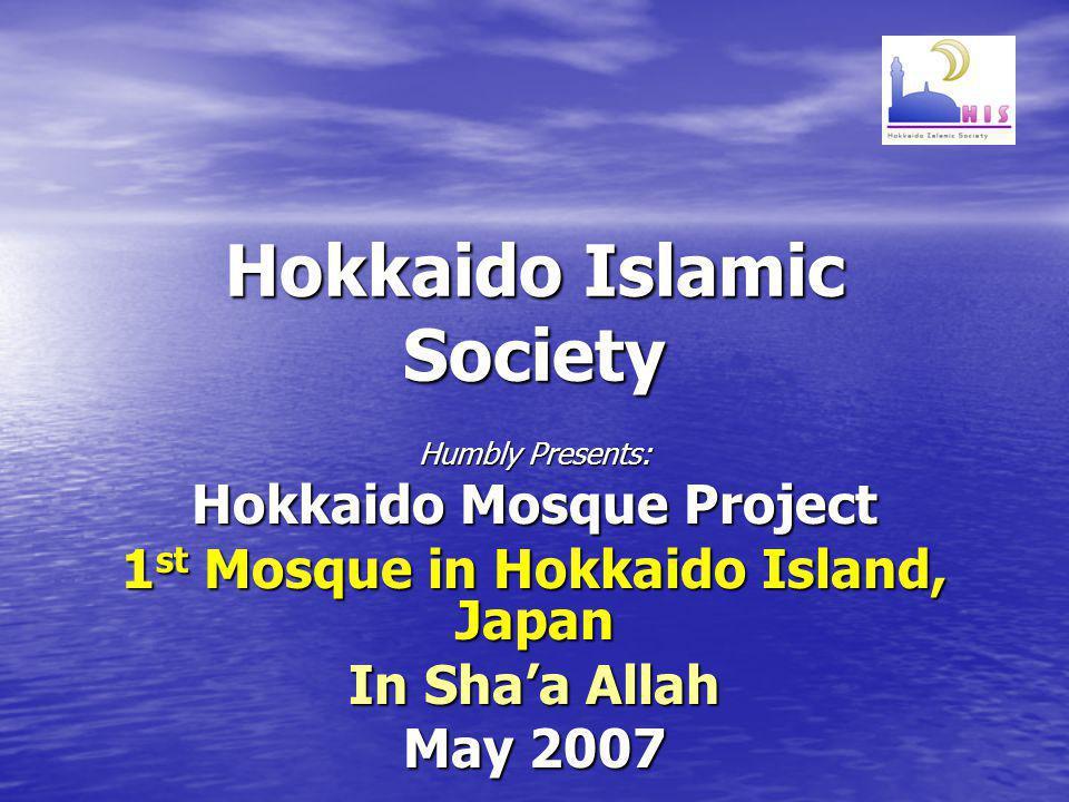 Hokkaido Islamic Society Humbly Presents: Hokkaido Mosque Project 1 st Mosque in Hokkaido Island, Japan In Shaa Allah May 2007