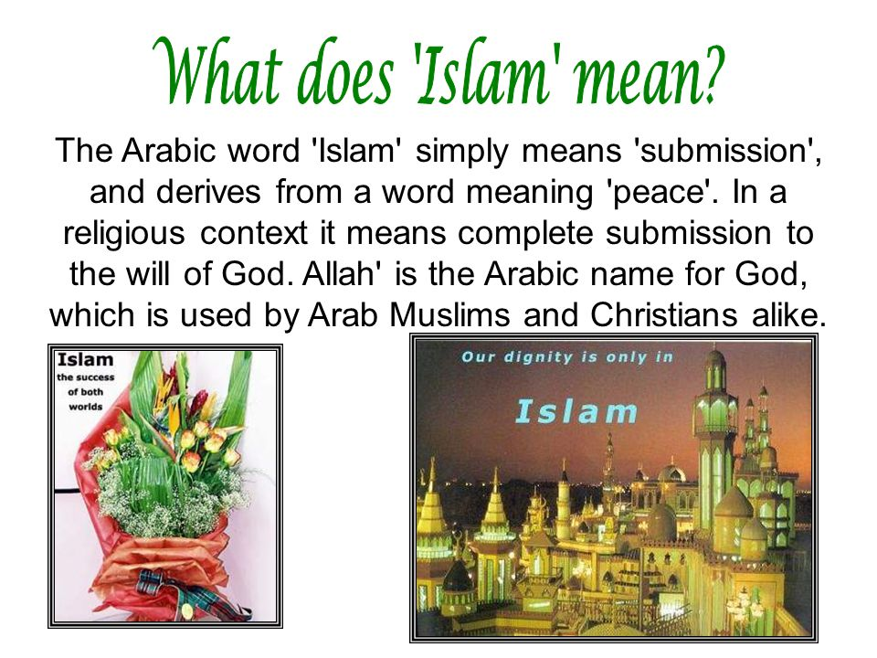 The Arabic word 'Islam' simply means 'submission', and derives from a word meaning 'peace'. In a religious context it means complete submission to the