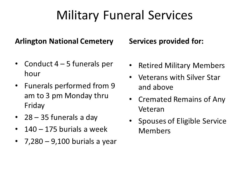 Military Funeral Services Arlington National Cemetery Conduct 4 – 5 funerals per hour Funerals performed from 9 am to 3 pm Monday thru Friday 28 – 35 funerals a day 140 – 175 burials a week 7,280 – 9,100 burials a year Services provided for: Retired Military Members Veterans with Silver Star and above Cremated Remains of Any Veteran Spouses of Eligible Service Members