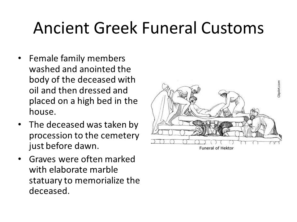 Ancient Greek Funeral Customs Female family members washed and anointed the body of the deceased with oil and then dressed and placed on a high bed in the house.