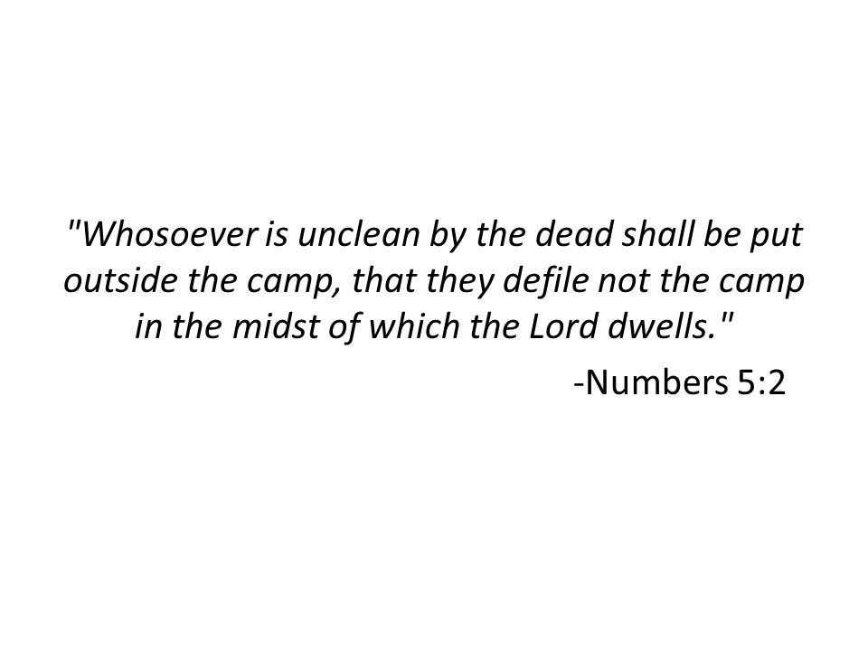 Whosoever is unclean by the dead shall be put outside the camp, that they defile not the camp in the midst of which the Lord dwells. -Numbers 5:2
