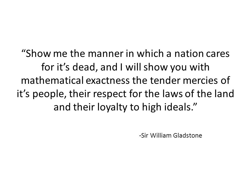 Show me the manner in which a nation cares for its dead, and I will show you with mathematical exactness the tender mercies of its people, their respect for the laws of the land and their loyalty to high ideals.