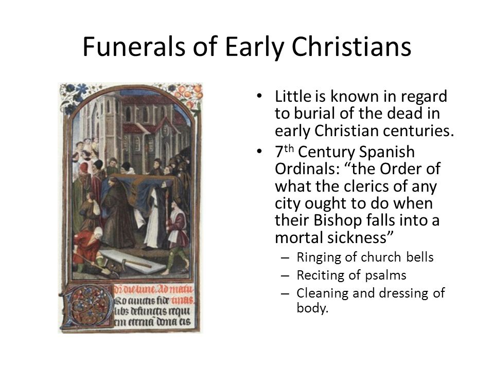 Funerals of Early Christians Little is known in regard to burial of the dead in early Christian centuries.