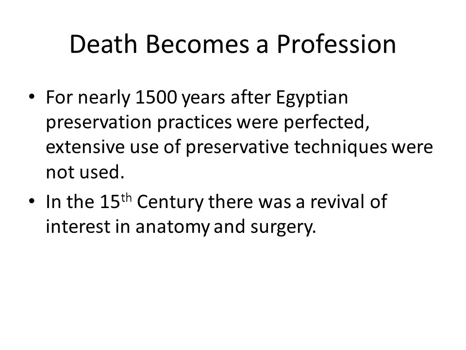 Death Becomes a Profession For nearly 1500 years after Egyptian preservation practices were perfected, extensive use of preservative techniques were not used.