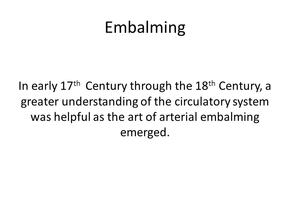Embalming In early 17 th Century through the 18 th Century, a greater understanding of the circulatory system was helpful as the art of arterial embalming emerged.