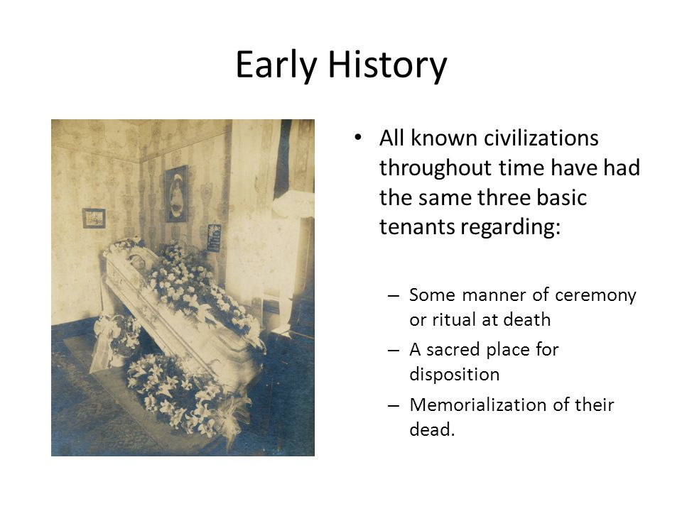 Early History All known civilizations throughout time have had the same three basic tenants regarding: – Some manner of ceremony or ritual at death – A sacred place for disposition – Memorialization of their dead.
