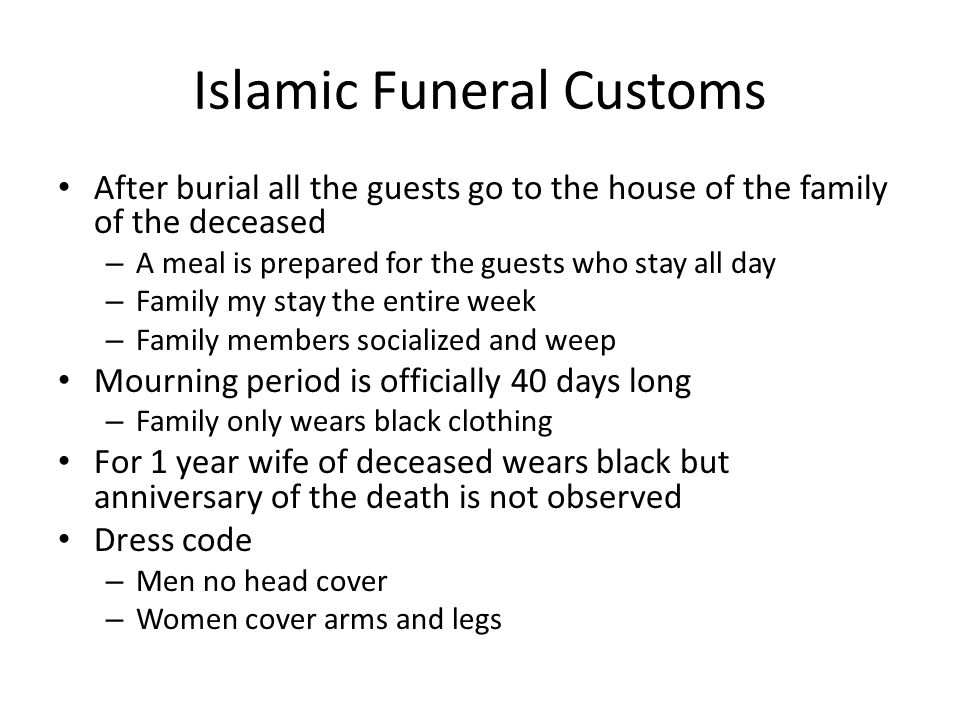 Islamic Funeral Customs After burial all the guests go to the house of the family of the deceased – A meal is prepared for the guests who stay all day – Family my stay the entire week – Family members socialized and weep Mourning period is officially 40 days long – Family only wears black clothing For 1 year wife of deceased wears black but anniversary of the death is not observed Dress code – Men no head cover – Women cover arms and legs