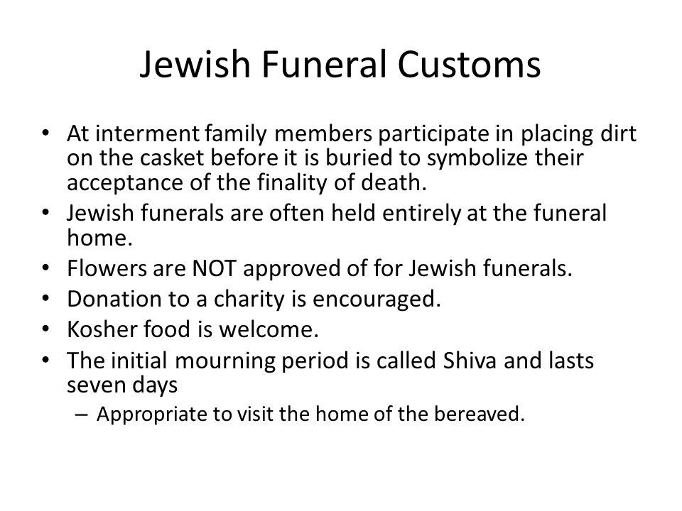 Jewish Funeral Customs At interment family members participate in placing dirt on the casket before it is buried to symbolize their acceptance of the finality of death.