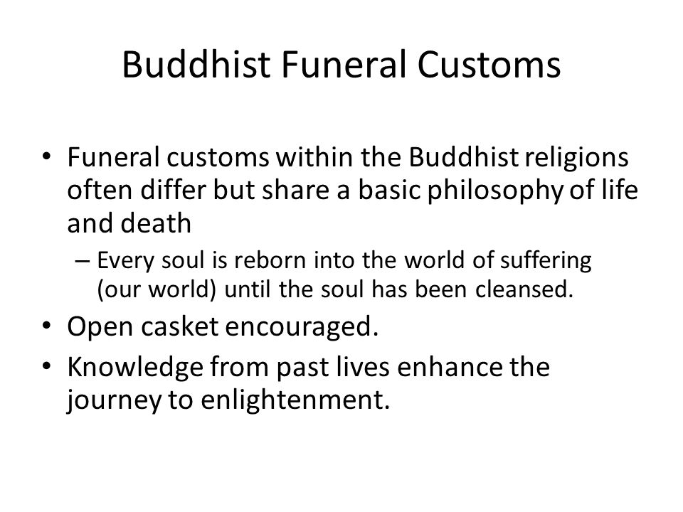 Buddhist Funeral Customs Funeral customs within the Buddhist religions often differ but share a basic philosophy of life and death – Every soul is reborn into the world of suffering (our world) until the soul has been cleansed.