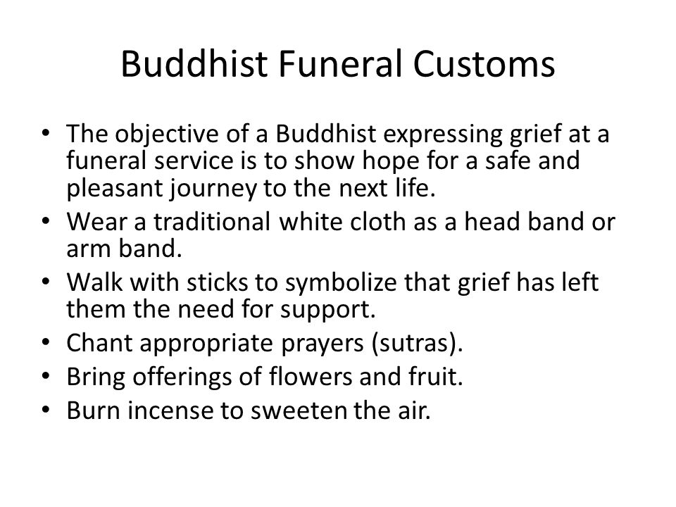 Buddhist Funeral Customs The objective of a Buddhist expressing grief at a funeral service is to show hope for a safe and pleasant journey to the next life.