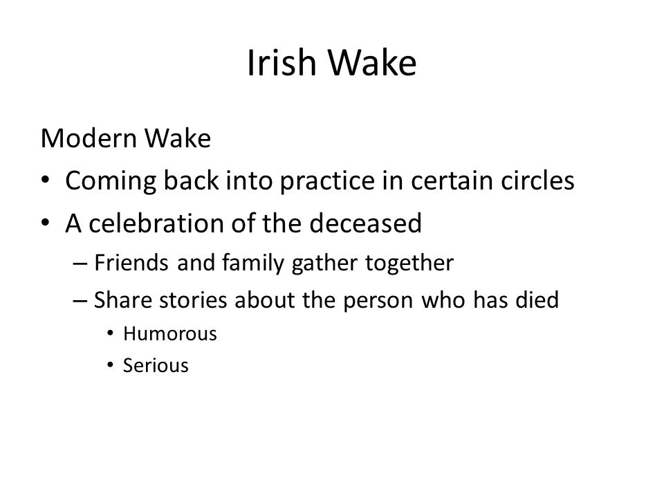 Irish Wake Modern Wake Coming back into practice in certain circles A celebration of the deceased – Friends and family gather together – Share stories about the person who has died Humorous Serious