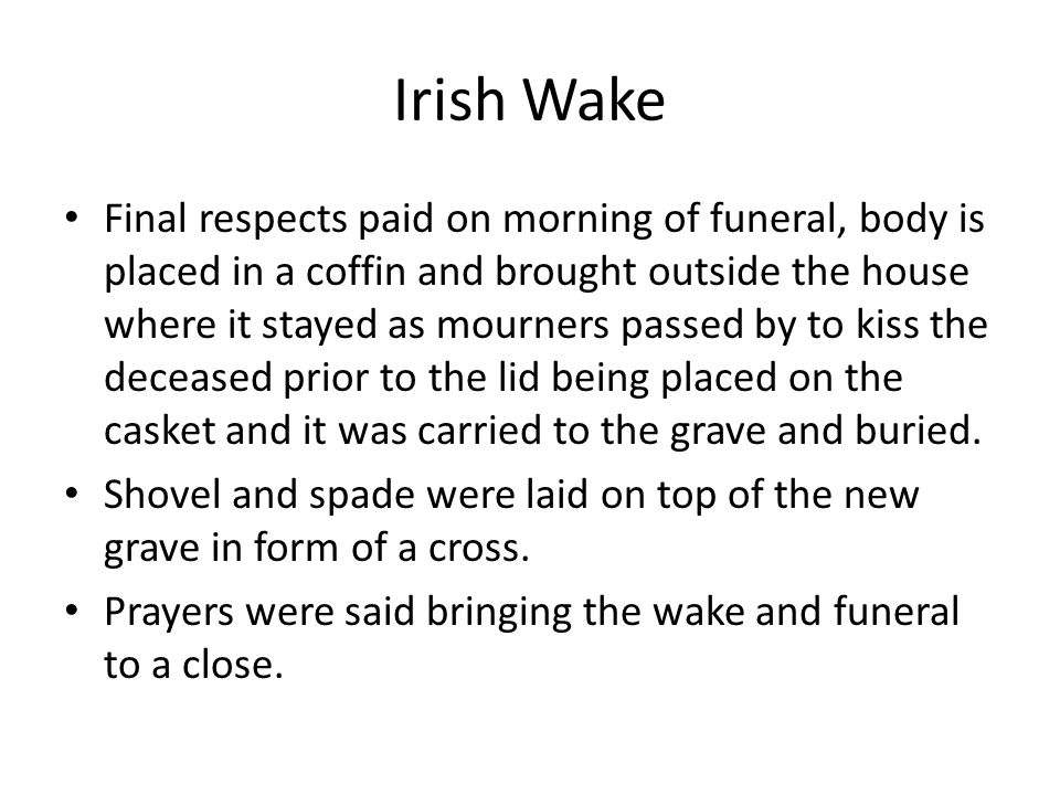 Irish Wake Final respects paid on morning of funeral, body is placed in a coffin and brought outside the house where it stayed as mourners passed by to kiss the deceased prior to the lid being placed on the casket and it was carried to the grave and buried.