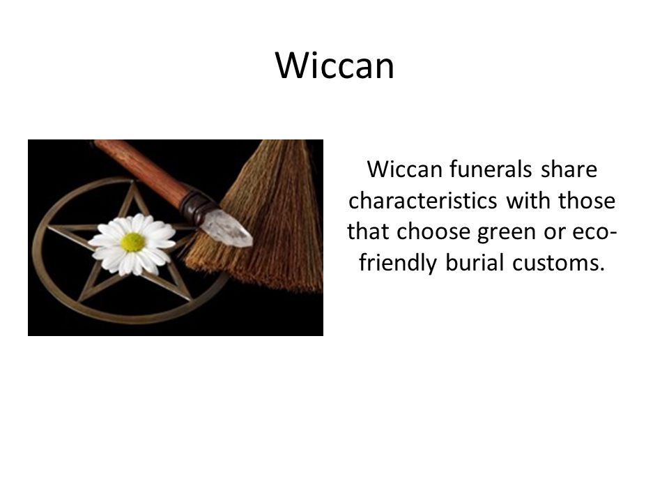 Wiccan Wiccan funerals share characteristics with those that choose green or eco- friendly burial customs.