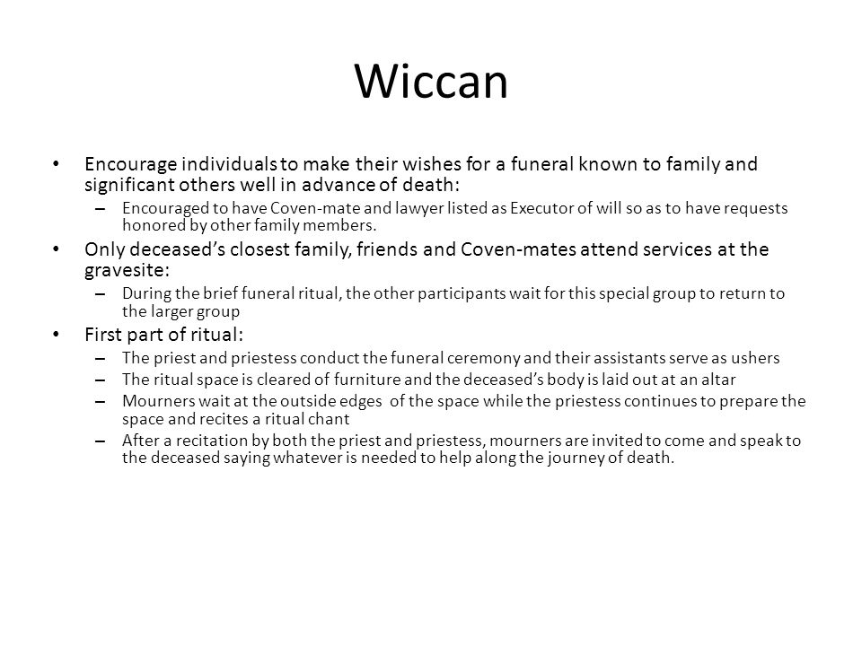 Wiccan Encourage individuals to make their wishes for a funeral known to family and significant others well in advance of death: – Encouraged to have Coven-mate and lawyer listed as Executor of will so as to have requests honored by other family members.