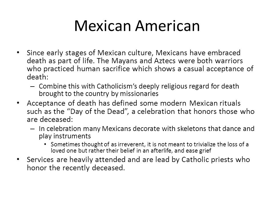 Mexican American Since early stages of Mexican culture, Mexicans have embraced death as part of life.