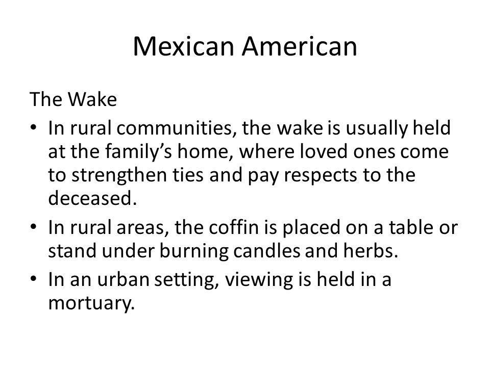 Mexican American The Wake In rural communities, the wake is usually held at the familys home, where loved ones come to strengthen ties and pay respects to the deceased.