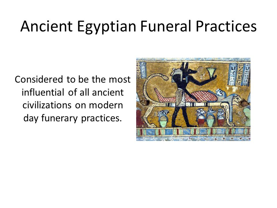 Ancient Egyptian Funeral Practices Considered to be the most influential of all ancient civilizations on modern day funerary practices.