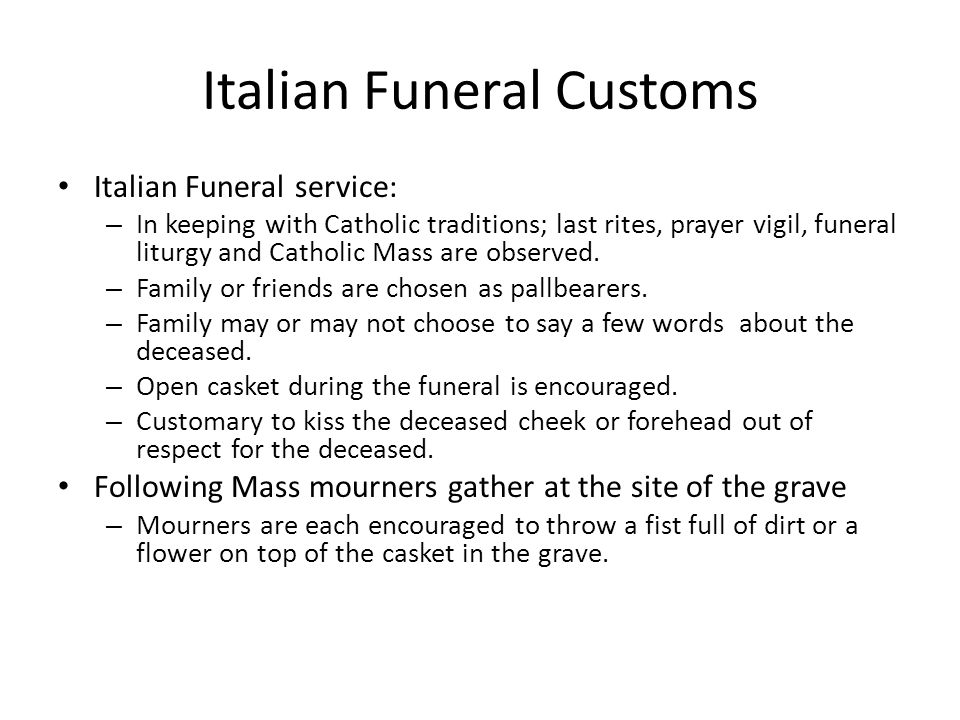 Italian Funeral Customs Italian Funeral service: – In keeping with Catholic traditions; last rites, prayer vigil, funeral liturgy and Catholic Mass are observed.
