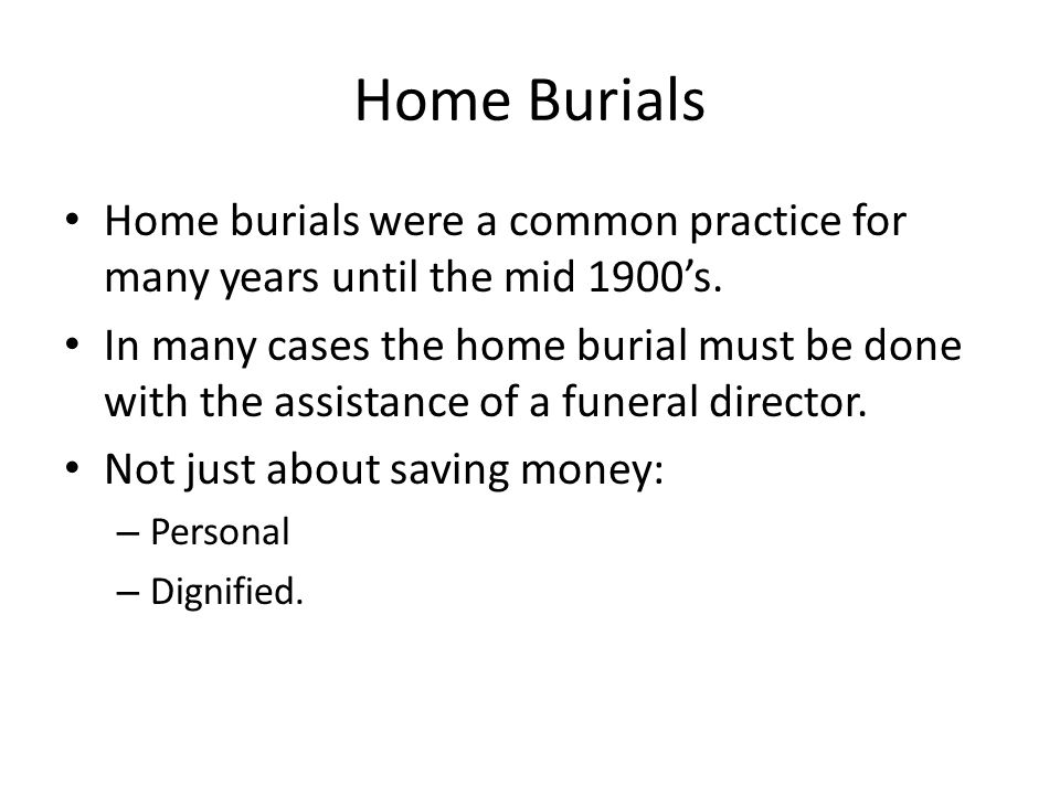 Home Burials Home burials were a common practice for many years until the mid 1900s.