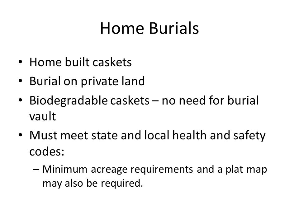 Home Burials Home built caskets Burial on private land Biodegradable caskets – no need for burial vault Must meet state and local health and safety codes: – Minimum acreage requirements and a plat map may also be required.