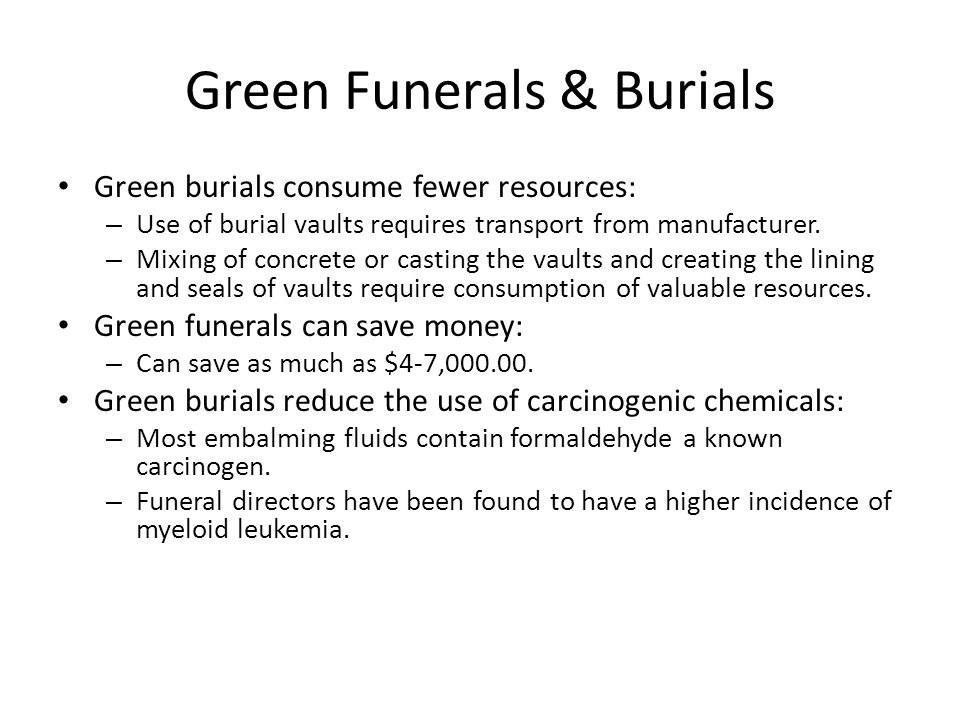Green Funerals & Burials Green burials consume fewer resources: – Use of burial vaults requires transport from manufacturer.