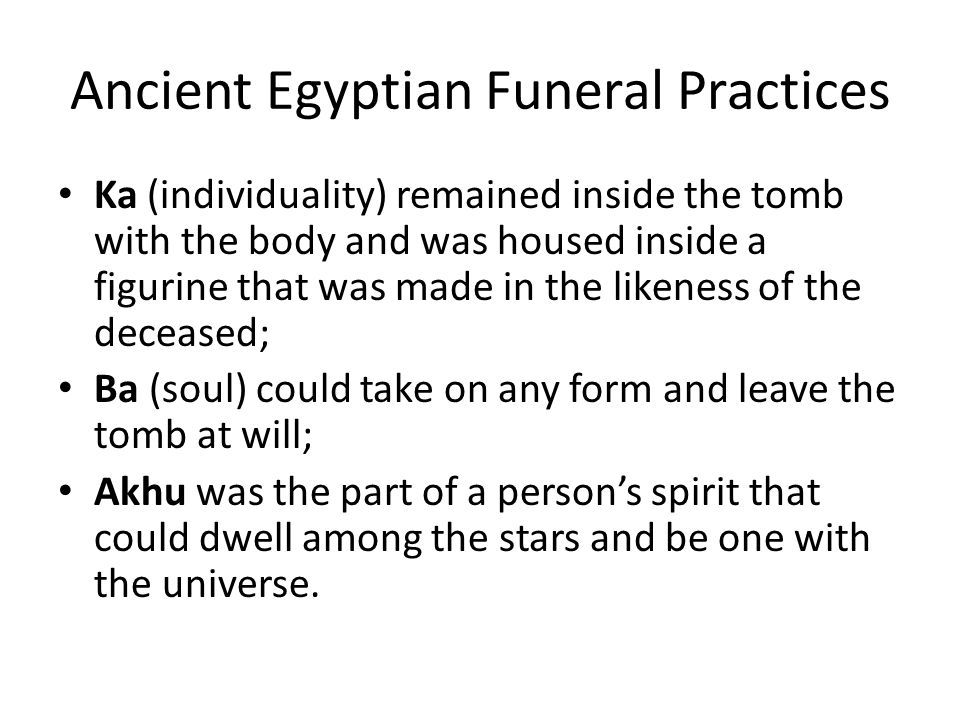 Ancient Egyptian Funeral Practices Ka (individuality) remained inside the tomb with the body and was housed inside a figurine that was made in the likeness of the deceased; Ba (soul) could take on any form and leave the tomb at will; Akhu was the part of a persons spirit that could dwell among the stars and be one with the universe.