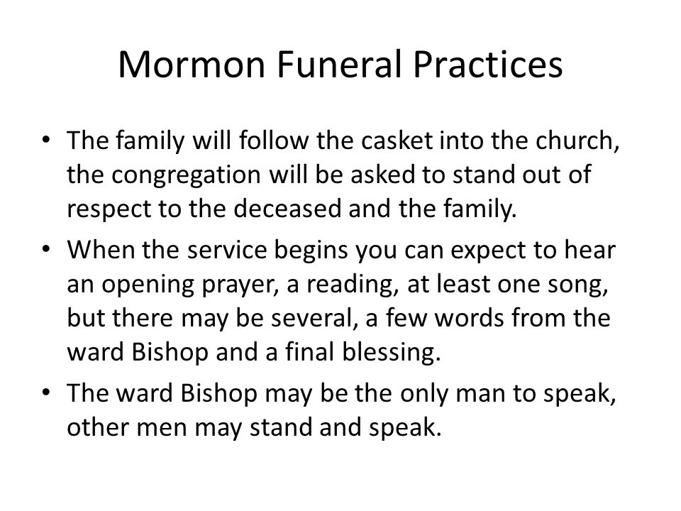 Mormon Funeral Practices The family will follow the casket into the church, the congregation will be asked to stand out of respect to the deceased and the family.