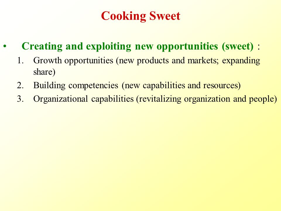 Cooking Sweet Creating and exploiting new opportunities (sweet) : 1.Growth opportunities (new products and markets; expanding share) 2.Building competencies (new capabilities and resources) 3.Organizational capabilities (revitalizing organization and people)