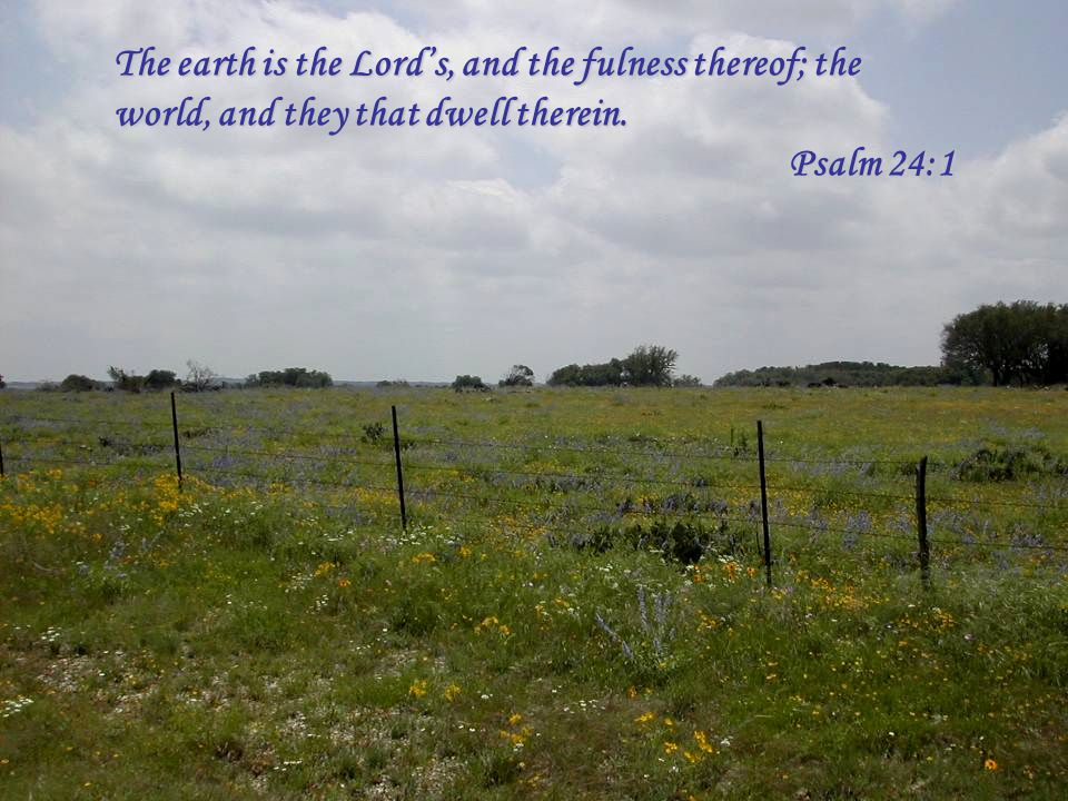 The earth is the Lords, and the fulness thereof; the world, and they that dwell therein. Psalm 24:1