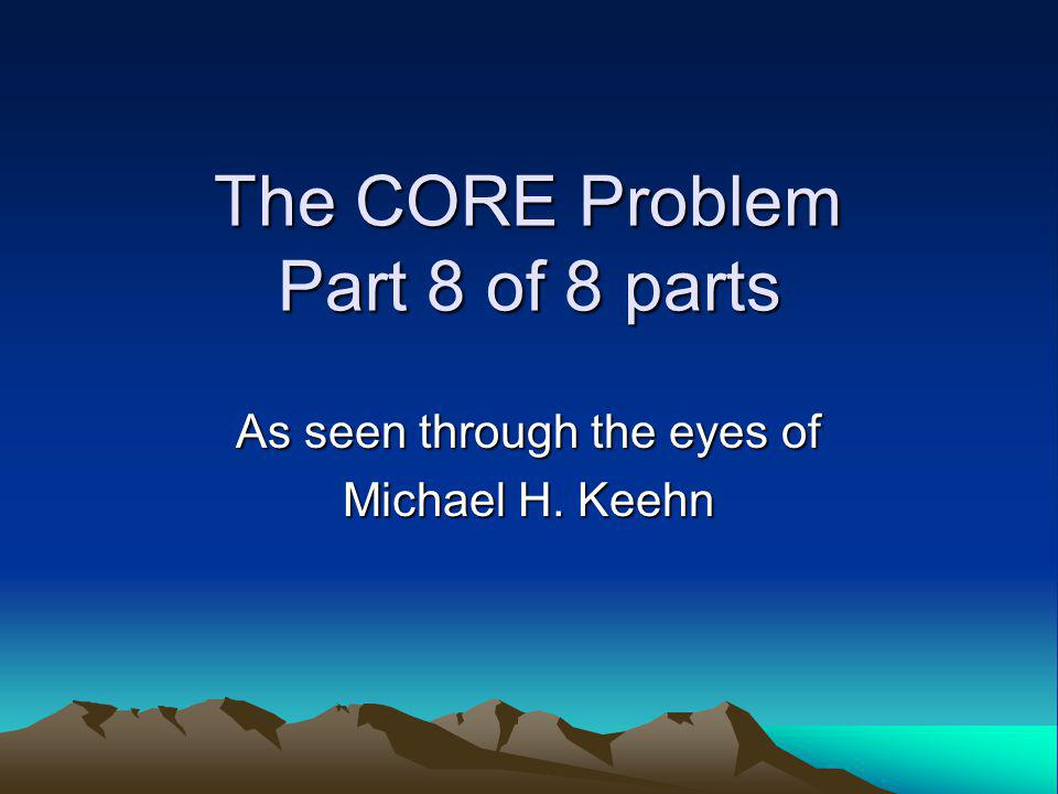 The CORE Problem Part 8 of 8 parts As seen through the eyes of Michael H. Keehn