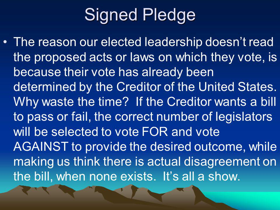 Signed Pledge The reason our elected leadership doesnt read the proposed acts or laws on which they vote, is because their vote has already been determined by the Creditor of the United States.