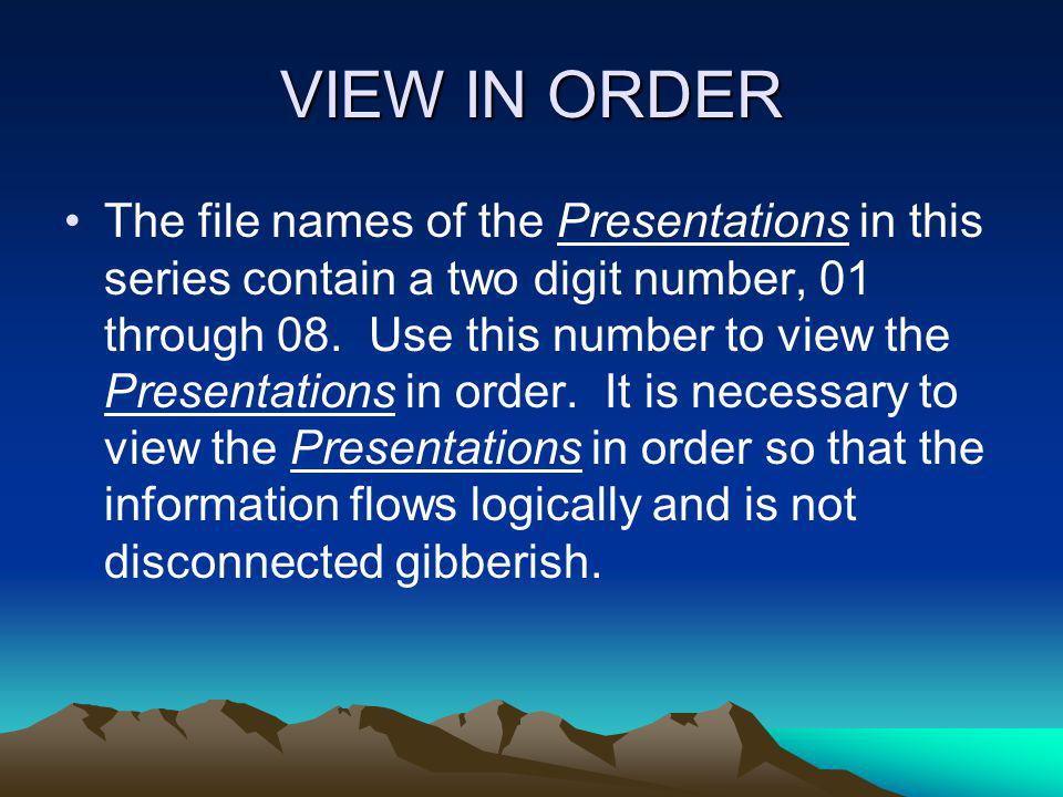 VIEW IN ORDER The file names of the Presentations in this series contain a two digit number, 01 through 08. Use this number to view the Presentations