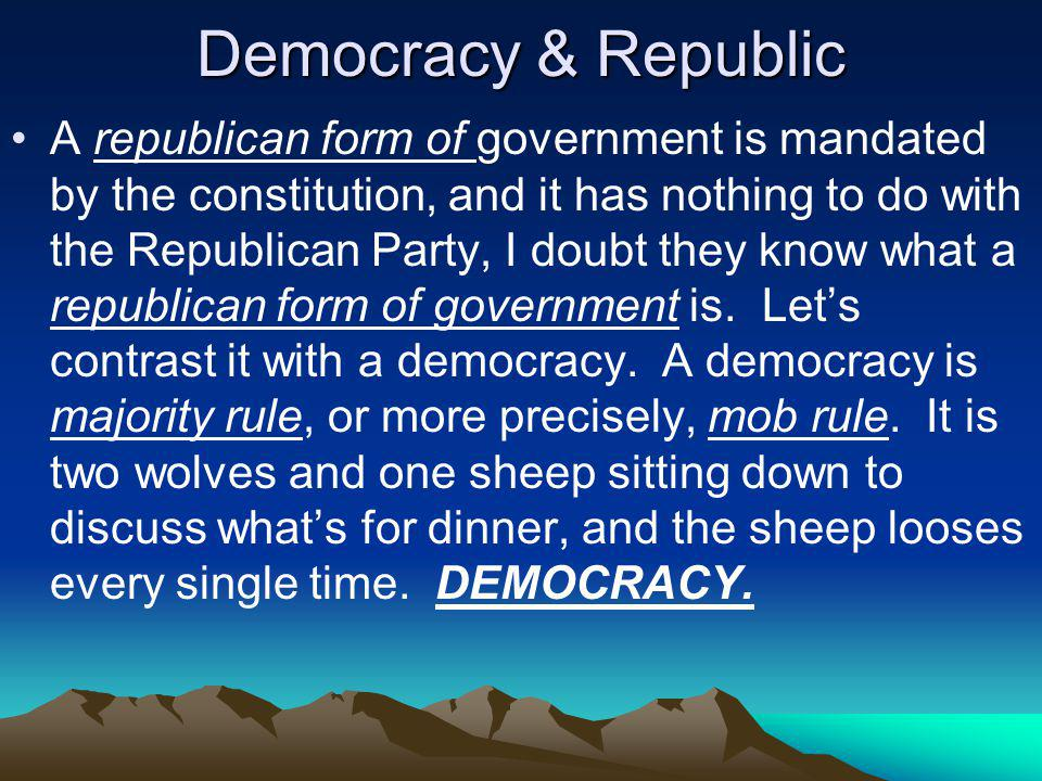 Democracy & Republic A republican form of government is mandated by the constitution, and it has nothing to do with the Republican Party, I doubt they know what a republican form of government is.