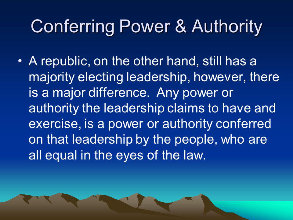 Conferring Power & Authority A republic, on the other hand, still has a majority electing leadership, however, there is a major difference.