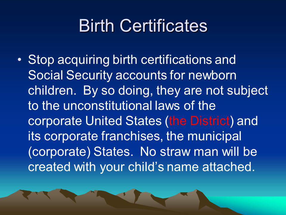 Birth Certificates Stop acquiring birth certifications and Social Security accounts for newborn children. By so doing, they are not subject to the unc