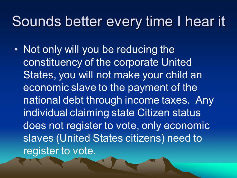 Sounds better every time I hear it Not only will you be reducing the constituency of the corporate United States, you will not make your child an economic slave to the payment of the national debt through income taxes.
