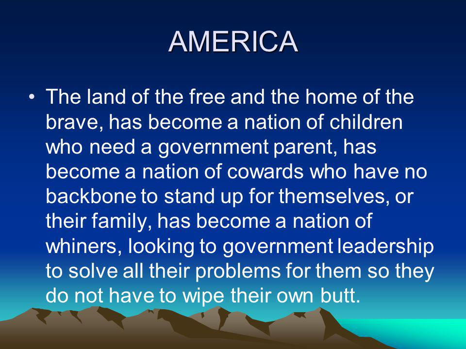 AMERICA The land of the free and the home of the brave, has become a nation of children who need a government parent, has become a nation of cowards who have no backbone to stand up for themselves, or their family, has become a nation of whiners, looking to government leadership to solve all their problems for them so they do not have to wipe their own butt.